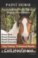 Paint Horse American Paint Horse Training Book for Paint Horses  Horse Book  Horse Training  Horse Grooming  Horse Groundwork  Easy Training  Professional Results  American Paint Horse PDF