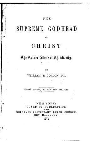The Supreme Godhead of Christ  the Corner stone of Christianity  Second Edition  Revised and Enlarged PDF