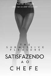 The Submissive Pleasure - Satisfazendo O Chefe (Livro Três Da Série Wicked Ceo)