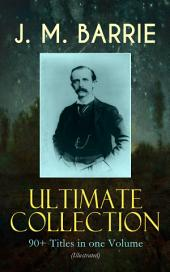 J. M. BARRIE Ultimate Collection: 90+ Titles in one Volume (Illustrated): Complete Peter Pan Books, Novels, Plays, Essays, Short Stories & Memoirs; Including Thrums Trilogy, Ibsen's Ghost, A Kiss for Cinderella, Sentimental Tommy, The Little White Bird, Lady's Shoe…