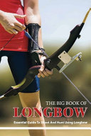 The Big Book Of Longbow   Essential Guide To Shoot And Hunt Using Longbow