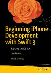 Beginning iPhone Development with Swift 3: Exploring the iOS SDK, Edition 3