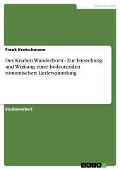 Des Knaben Wunderhorn - Zur Entstehung und Wirkung einer bedeutenden romantischen Liedersammlung