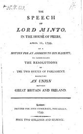 The Speech of Lord Minto in the House of Peers, April 11, 1799, on a Motion for an Address to His Majesty, to Communicate the Resolutions of the Two Houses of Parliament Respecting an Union Between Great Britain and Ireland