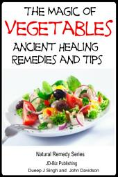 The Magic of Vegetables - Ancient Healing Remedies and Tips