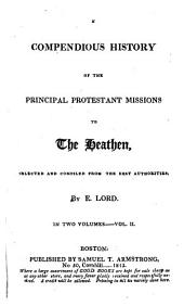 A Compendious History of the Principal Protestant Missions to the Heathen: Volume 2