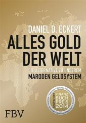 Alles Gold der Welt: Die Alternative zu unserem maroden Geldsystem