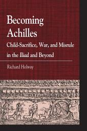 Becoming Achilles: Child-sacrifice, War, and Misrule in the lliad and Beyond