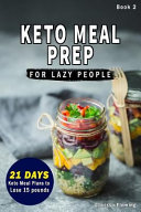 Keto Meal Prep for Lazy People   new  21 Day Ketogenic Meal Plan to Lose 15 Pounds  30 Delicious Keto Made Easy Recipes Plus Tips and Tricks for Begin