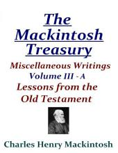 The Mackintosh Treasury - Miscellaneous Writings - Volume III-A: Lessons from the Old Testament