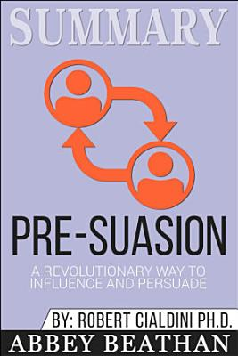 Summary of Pre Suasion  A Revolutionary Way to Influence and