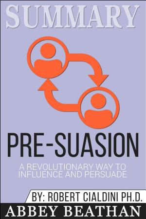 Summary of Pre Suasion  A Revolutionary Way to Influence and     PDF