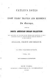 Notes of Eight Year's Travels and Residence in Europe, with His North American Indian Collection: With Anecdotes and Incidents of the Travels and Adventures of Three Different Parties of American Indians Whom He Introduced to the Courts of England, France, and Belgium ...