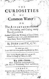 The Curiosities of Common Water: Or the Advantages Thereof in Preventing and Curing Many Distempers. Gather'd from the Writings of Several Eminent Physicians, and Also from More Than Forty Years Experience. By John Smith, C.M. To which are Added, Some Rules for Preserving Health by Diet. The Fifth Edition, with Additions Communicated by Mr. Ralph Thoresby, F.R.S. and Others, Volume 12