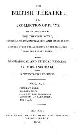 The British Theatre: Or, a Collection of Plays, which are Acted at the Theaters Royal ... : With Biographical and Critical Remarks. Country girl. Jealous wife. Clandestine marriage. Countesse of Salisbury. Douglas, Volume 16