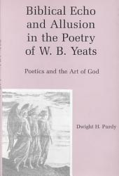 Biblical Echo and Allusion in the Poetry of W.B. Yeats: Poetics and the Art of God