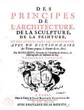 Des principes de l'architecture, de la sculpture, de la peinture, et des autres arts qui en dependent: Avec un dictionnaire des termes propres à chacun de ces arts
