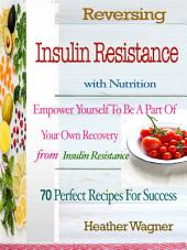 Reversing Insulin Resistance with Nutrition: Empower Yourself To Be A Part Of Your Own Recovery From Insulin Resistance 70 Perfect Recipes For Success