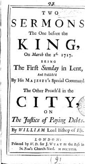 Two Sermons, the One Before the King, on March the 2d. 1717. Being the First Sunday in Lent, and Publish'd by His Majesty's Special Command. The Other Preach'd in the City, on the Justice of Paying Debts: Volume 9