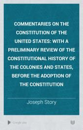 Commentaries on the Constitution of the United States: With a Preliminary Review of the Constitutional History of the Colonies and States, Before the Adoption of the Constitution, Volume 1