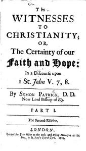 The Witnesses to Christianity; or, the certainty of our Faith, and Hope: in a discourse upon 1 S. John: Volumes 7-8