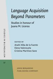 Language Acquisition Beyond Parameters: Studies in honour of Juana M. Liceras