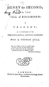 Henry the Second: Or, The Fall of Rosamond: a Tragedy; as it is Performed at the Theatre-Royal, Covent Garden