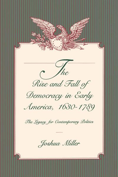 The Rise and Fall of Democracy in Early America, 1630–1789 Pdf Book