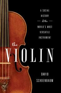 The Violin  A Social History of the World s Most Versatile Instrument PDF