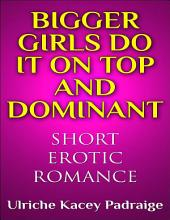 Bigger Girls Do It on Top and Dominant: Short Erotic Romance – Book 1