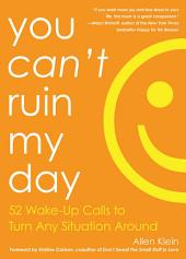 You Can't Ruin My Day: 52 Wake-Up Calls to Turn Any Situation Around