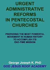 URGENT ADMINISTRATIVE REFORMS IN PENTECOSTAL CHURCHES: Preparing the Most Powerful Movement in Human History To Accomplish Its End-Time Mission