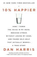10% Happier: How I Tamed the Voice in My Head, Reduced Stress Without Losing My Edge, and Found Self-Help That Actually Works--A Tr