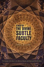 A Map of the Divine Subtle Faculty: The Concept of the Heart in the Works of Ghazali, Said Nursi, and Fethullah Gulen