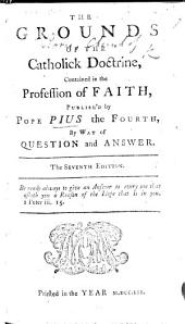 A profession of the Catholic faith. The grounds of the Catholick doctrine, contained in the Profession of faith, publish'd by Pope Pius the Fourth, by way of question and answer. By Richard Challoner. The fifth edition