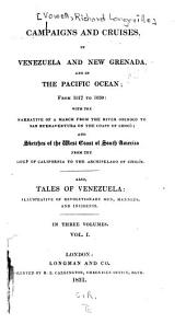 Campaigns and Cruises, in Venezuela and New Grenada, and in the Pacific Ocean; from 1817 to 1830: With the Narrative of a March from the River Orinoco to San Buenaventura on the Coast of Chocò; and Sketches of the West Coast of South America from the Gulf of California to the Archipelago of Chilöe. Also, Tales of Venezuela: Illustrative of Revolutionary Men, Manners, and Incidents, Volume 1