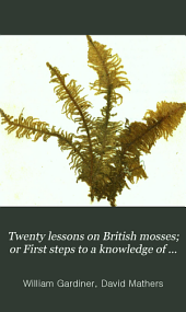 Twenty Lessons on British Mosses; Or First Steps to a Knowledge of that Beautiful Tribe of Plants