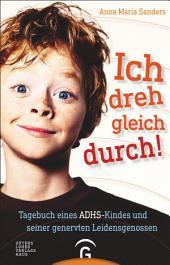 Ich dreh gleich durch!: Tagebuch eines ADHS-Kindes und seiner genervten Leidensgenossen