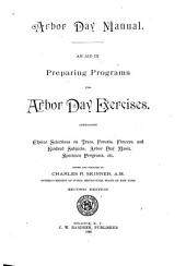 Arbor Day Manual: An Aid in Preparing Programs for Arbor Day Exercises ; Containing Choice Selections on Trees, Forests, Flowers, and Kindred Subjects ; Arbor Day Music, Specimen Programs, Etc