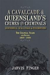 A Cavalcade of Queensland's Crimes and Criminals: Scoundrels, Scallwags & Psychopaths : the Colonial Years and Beyond 1859-1920