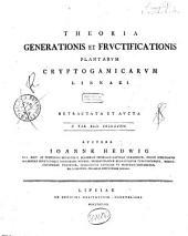 Theoria generationis et fructificationis plantarum cryptogamicarum Linnaei retractata et aucta ... Auctore Ioanne Hedwig