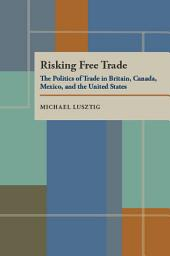 Risking Free Trade: The Politics of Trade in Britain, Canada, Mexico, and the United States