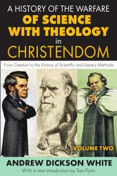 A History of the Warfare of Science with Theology in Christendom: From Creation to the Victory of Scientific and Literary Methods, Volume 2