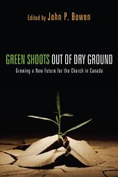 Green Shoots out of Dry Ground: Growing a New Future for the Church in Canada