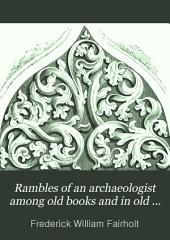 Rambles of an Archaeologist Among Old Books and in Old Places: Being Papers on Art, in Relation to Archaeology, Painting, Art-decoration, and Art-manufacture