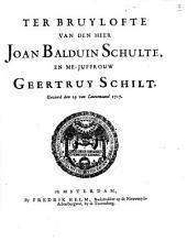 Ter bruylofte van den heer Joan Balduin Schulte, en me-juffrouw Geertruy Schilt, gevierd den 19 van louwmaand 1717: Volume 1