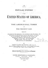 A Popular History of the United States of America: From the Aboriginal Times to the Present Day : Embracing an Account of the Aborigines, the Norsemen in the New World, the Discoveries by the Spaniards, English, and French, the Planting of Settlements, the Growth of the Colonies, the Struggle for Liberty in the Revolution, the Establishment of the Union, the Development of the Nation, the Civil War, on the Centennial of Independence
