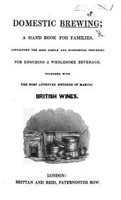 Domestic Brewing; a handbook for families ... with the most approved methods of making British wines