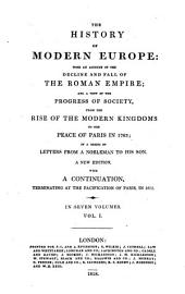 The history of modern Europe: with an account of the decline and fall of the Roman empire ; and a view of the progress of society, from the rise of the modern kingdoms to the peace of Paris in 1763, in a series of letters from a nobleman to his son, Volume 1