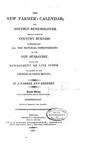 The New Farmer's Calendar; Or, Monthly Remembrancer, for All Kinds of Country Business:: Comprehending All the Material Improvements in the New Husbandry, with the Management of Live Stock : Inscribed to the Farmers of Great Britain